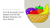 24 Hour Notice Required for all Fruit, Gourmet, Specialty Baskets