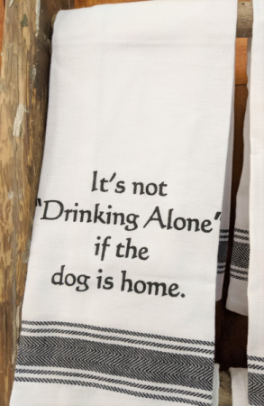 It's not drinking alone if the dog is home towel