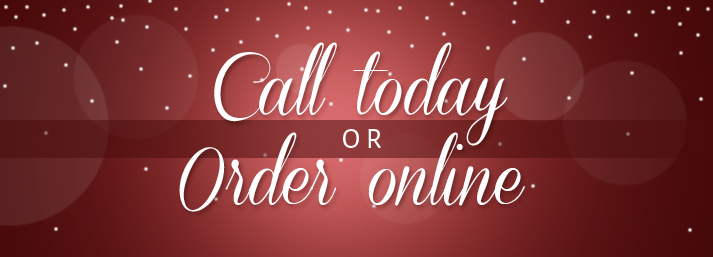 Call today, or order online 24/7!